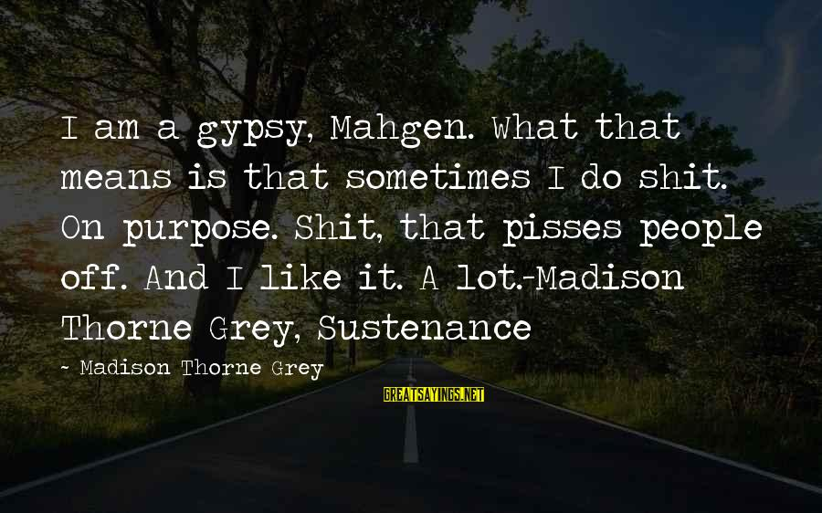 Pisses Sayings By Madison Thorne Grey: I am a gypsy, Mahgen. What that means is that sometimes I do shit. On