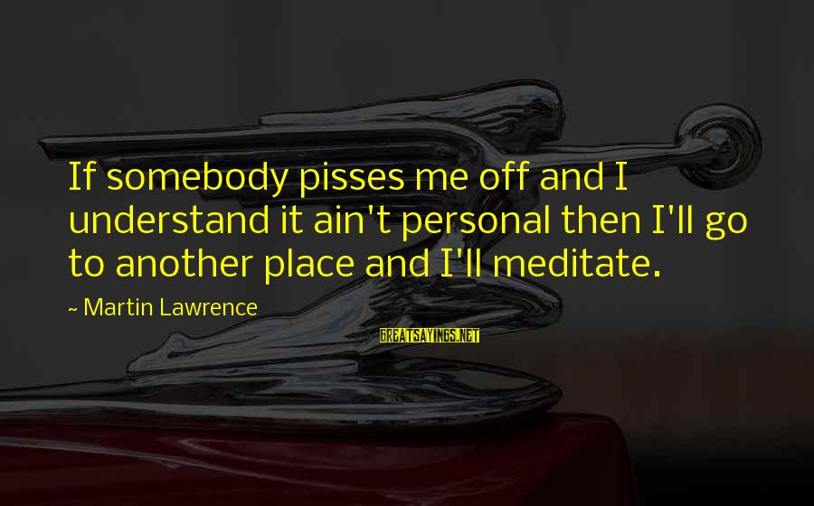 Pisses Sayings By Martin Lawrence: If somebody pisses me off and I understand it ain't personal then I'll go to