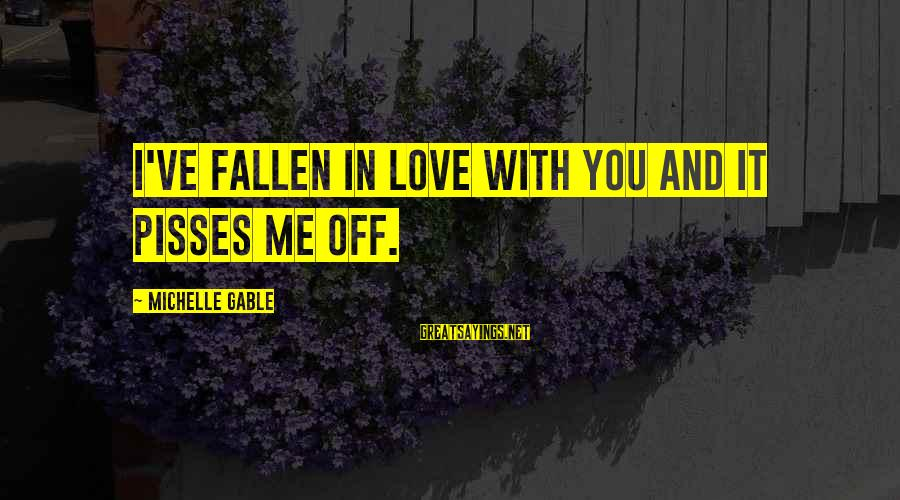 Pisses Sayings By Michelle Gable: I've fallen in love with you and it pisses me off.