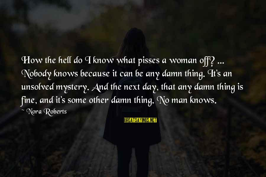Pisses Sayings By Nora Roberts: How the hell do I know what pisses a woman off? ... Nobody knows because