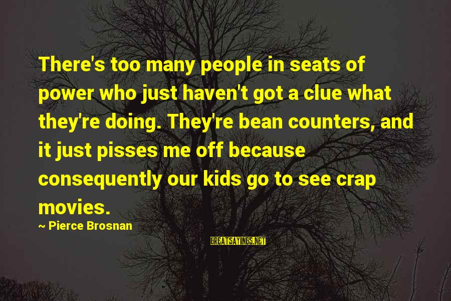 Pisses Sayings By Pierce Brosnan: There's too many people in seats of power who just haven't got a clue what