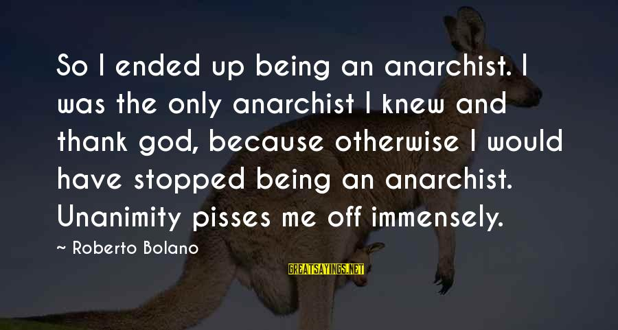 Pisses Sayings By Roberto Bolano: So I ended up being an anarchist. I was the only anarchist I knew and