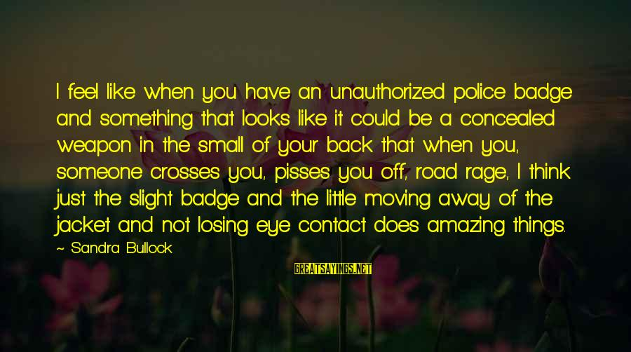 Pisses Sayings By Sandra Bullock: I feel like when you have an unauthorized police badge and something that looks like