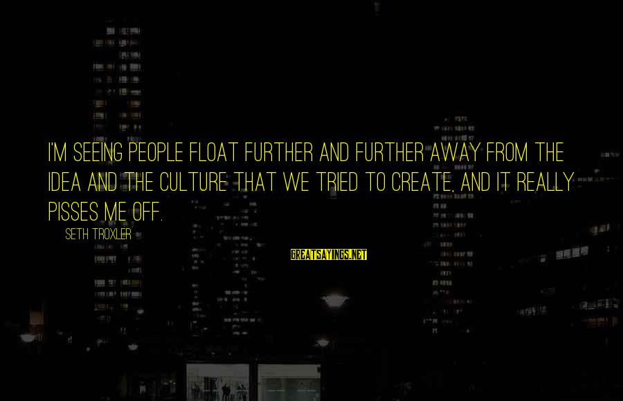 Pisses Sayings By Seth Troxler: I'm seeing people float further and further away from the idea and the culture that