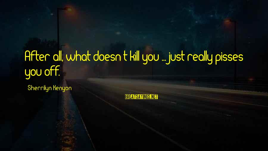Pisses Sayings By Sherrilyn Kenyon: After all, what doesn't kill you ... just really pisses you off.