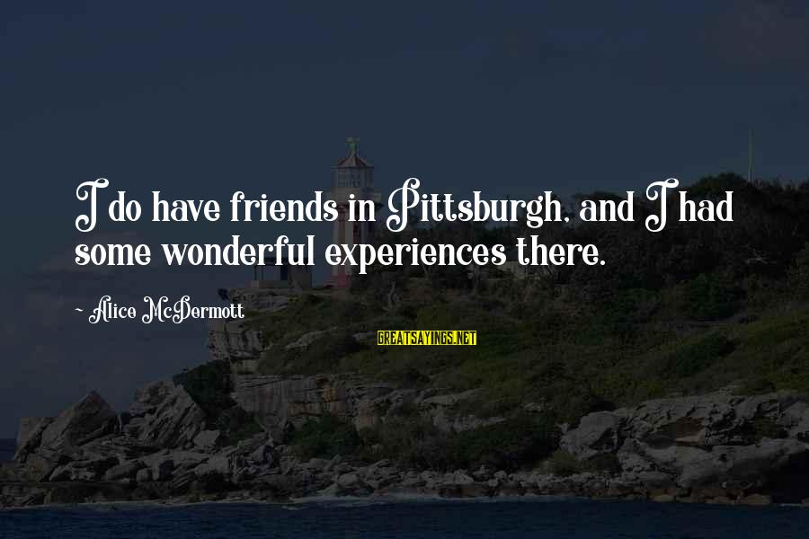 Pittsburgh's Sayings By Alice McDermott: I do have friends in Pittsburgh, and I had some wonderful experiences there.