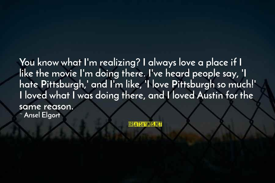 Pittsburgh's Sayings By Ansel Elgort: You know what I'm realizing? I always love a place if I like the movie
