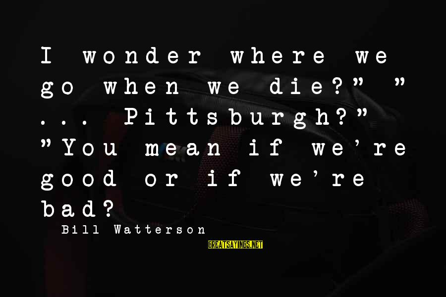 """Pittsburgh's Sayings By Bill Watterson: I wonder where we go when we die?"""" """" ... Pittsburgh?"""" """"You mean if we're"""