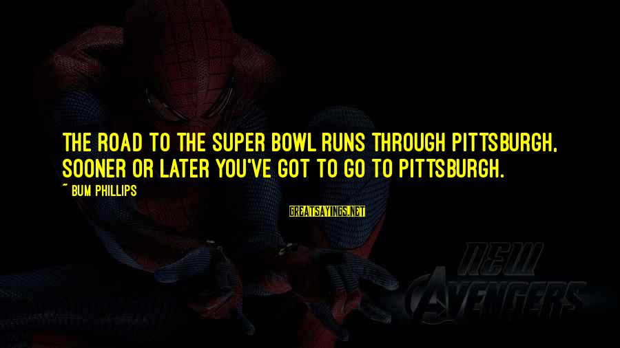 Pittsburgh's Sayings By Bum Phillips: The road to the Super Bowl runs through Pittsburgh, sooner or later you've got to