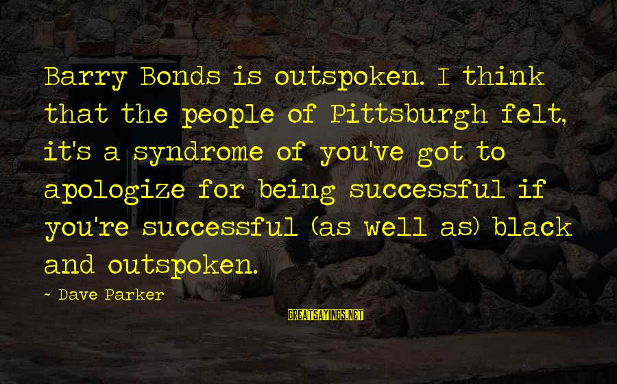 Pittsburgh's Sayings By Dave Parker: Barry Bonds is outspoken. I think that the people of Pittsburgh felt, it's a syndrome