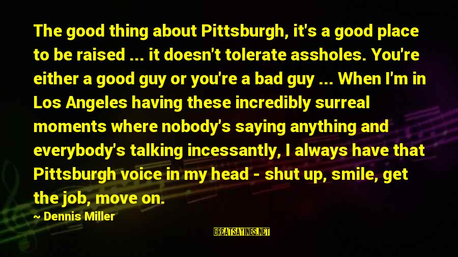Pittsburgh's Sayings By Dennis Miller: The good thing about Pittsburgh, it's a good place to be raised ... it doesn't