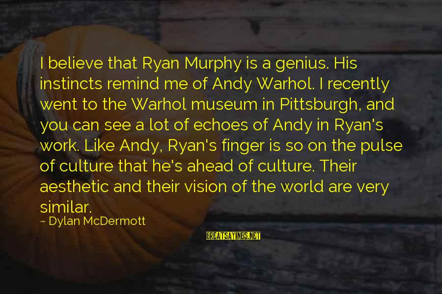 Pittsburgh's Sayings By Dylan McDermott: I believe that Ryan Murphy is a genius. His instincts remind me of Andy Warhol.
