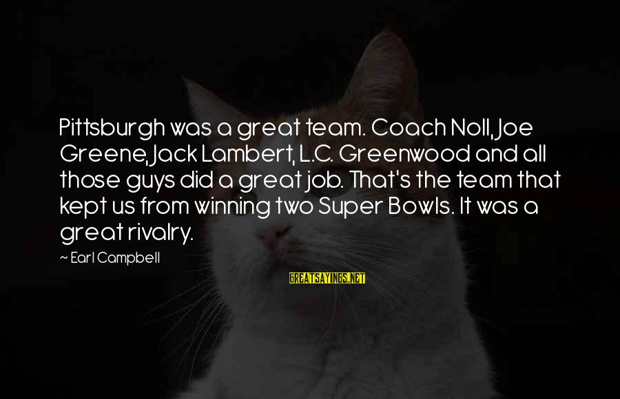 Pittsburgh's Sayings By Earl Campbell: Pittsburgh was a great team. Coach Noll, Joe Greene, Jack Lambert, L.C. Greenwood and all