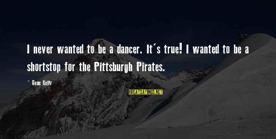 Pittsburgh's Sayings By Gene Kelly: I never wanted to be a dancer. It's true! I wanted to be a shortstop
