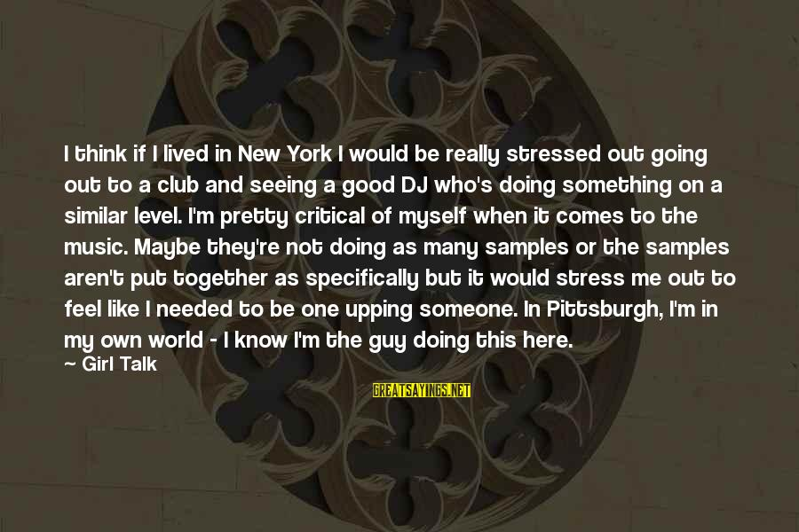 Pittsburgh's Sayings By Girl Talk: I think if I lived in New York I would be really stressed out going