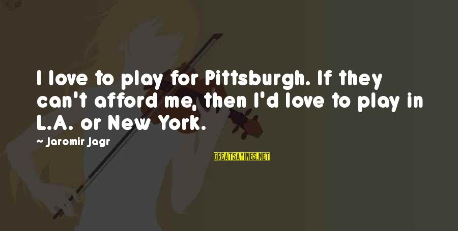 Pittsburgh's Sayings By Jaromir Jagr: I love to play for Pittsburgh. If they can't afford me, then I'd love to