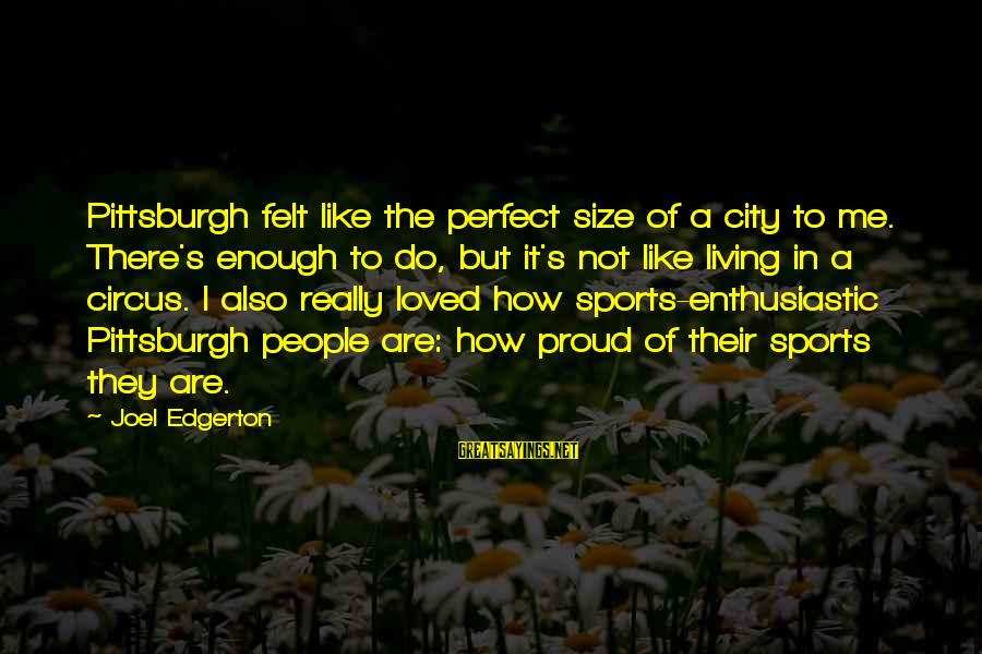 Pittsburgh's Sayings By Joel Edgerton: Pittsburgh felt like the perfect size of a city to me. There's enough to do,