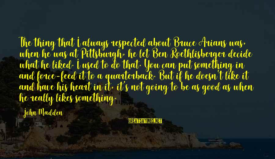 Pittsburgh's Sayings By John Madden: The thing that I always respected about Bruce Arians was, when he was at Pittsburgh,