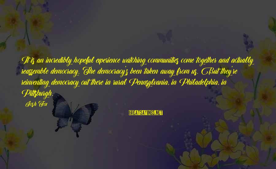 Pittsburgh's Sayings By Josh Fox: It is an incredibly hopeful experience watching communities come together and actually reassemble democracy. The