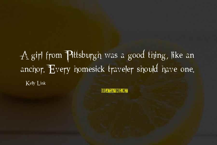 Pittsburgh's Sayings By Kelly Link: A girl from Pittsburgh was a good thing, like an anchor. Every homesick traveler should