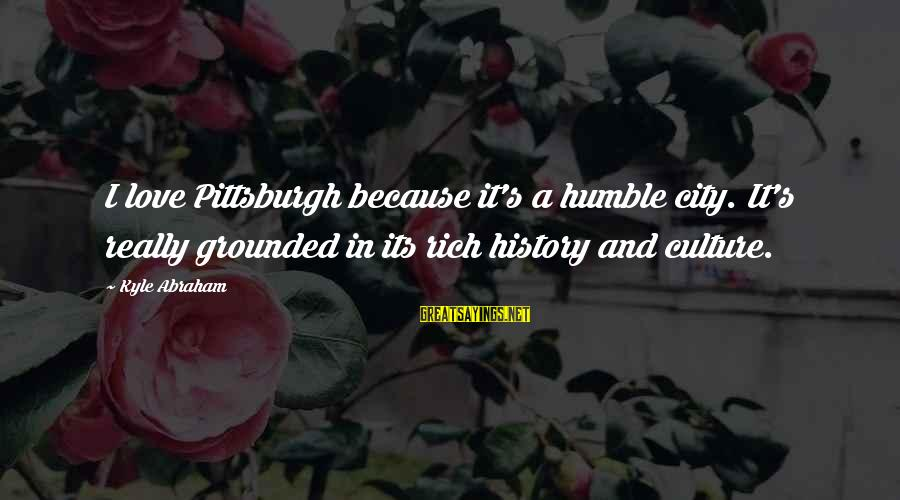 Pittsburgh's Sayings By Kyle Abraham: I love Pittsburgh because it's a humble city. It's really grounded in its rich history