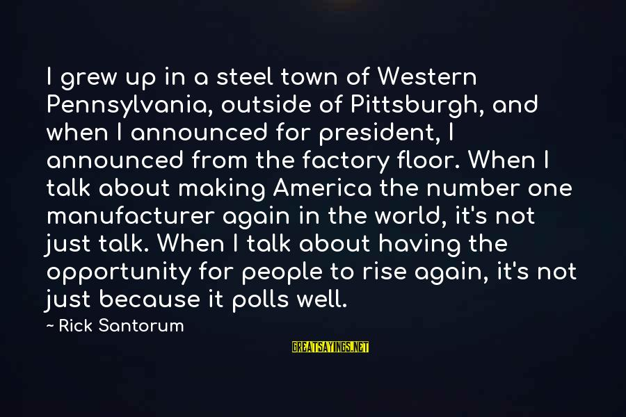 Pittsburgh's Sayings By Rick Santorum: I grew up in a steel town of Western Pennsylvania, outside of Pittsburgh, and when