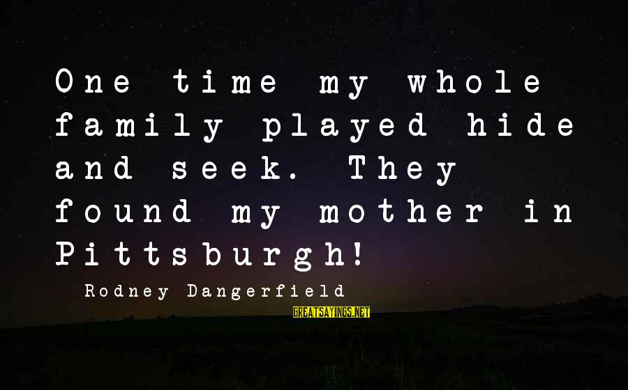 Pittsburgh's Sayings By Rodney Dangerfield: One time my whole family played hide and seek. They found my mother in Pittsburgh!