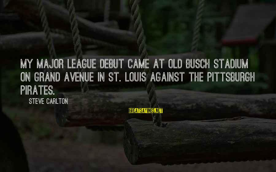 Pittsburgh's Sayings By Steve Carlton: My major league debut came at old Busch Stadium on Grand Avenue in St. Louis