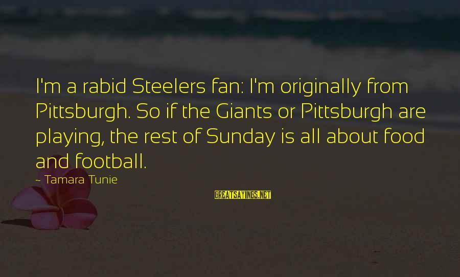 Pittsburgh's Sayings By Tamara Tunie: I'm a rabid Steelers fan: I'm originally from Pittsburgh. So if the Giants or Pittsburgh