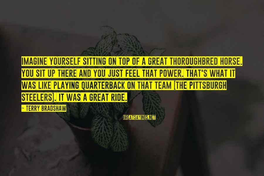 Pittsburgh's Sayings By Terry Bradshaw: Imagine yourself sitting on top of a great thoroughbred horse. You sit up there and