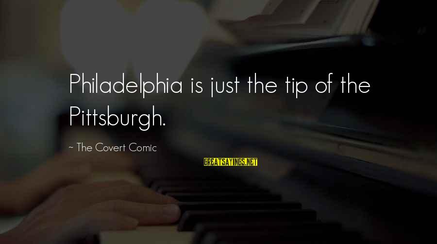 Pittsburgh's Sayings By The Covert Comic: Philadelphia is just the tip of the Pittsburgh.