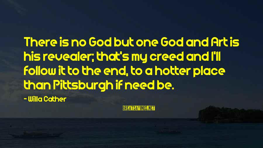 Pittsburgh's Sayings By Willa Cather: There is no God but one God and Art is his revealer; that's my creed