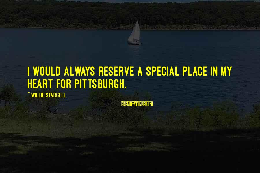 Pittsburgh's Sayings By Willie Stargell: I would always reserve a special place in my heart for Pittsburgh.