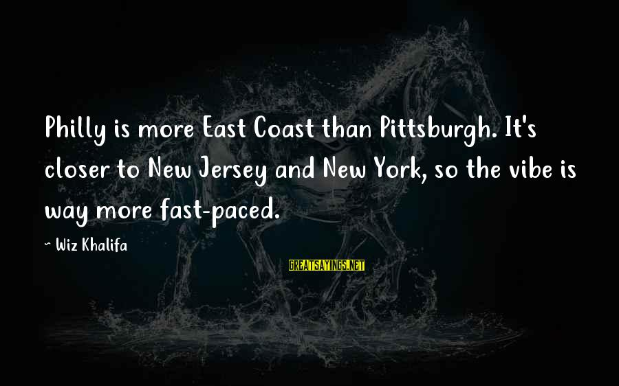 Pittsburgh's Sayings By Wiz Khalifa: Philly is more East Coast than Pittsburgh. It's closer to New Jersey and New York,