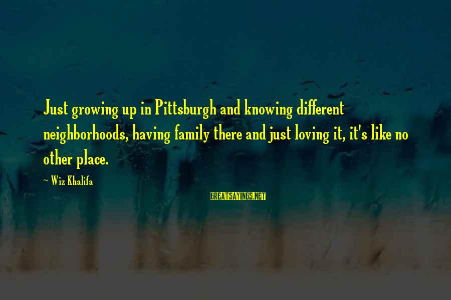 Pittsburgh's Sayings By Wiz Khalifa: Just growing up in Pittsburgh and knowing different neighborhoods, having family there and just loving
