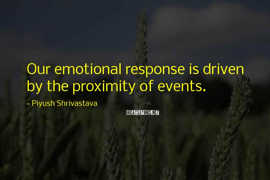 Piyush Shrivastava Sayings: Our emotional response is driven by the proximity of events.
