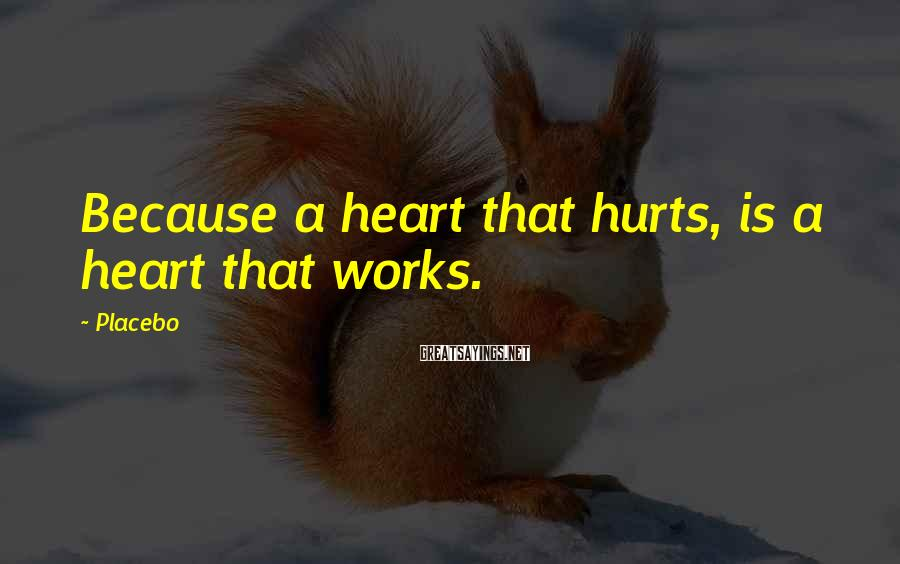 Placebo Sayings: Because a heart that hurts, is a heart that works.