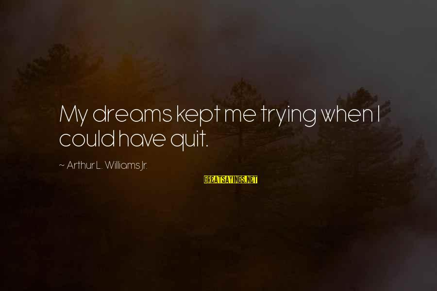 Placemaking Sayings By Arthur L. Williams Jr.: My dreams kept me trying when I could have quit.