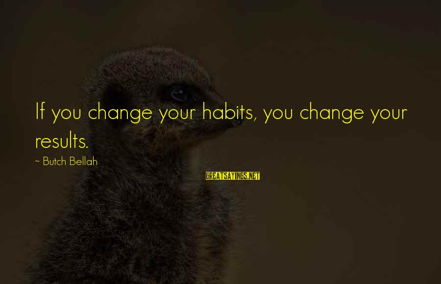 Plackets Sayings By Butch Bellah: If you change your habits, you change your results.