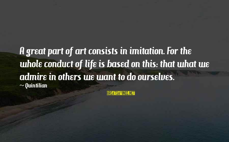Plackets Sayings By Quintilian: A great part of art consists in imitation. For the whole conduct of life is
