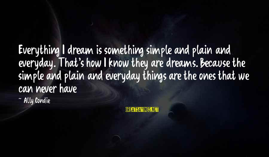 Plain And Simple Sayings By Ally Condie: Everything I dream is something simple and plain and everyday. That's how I know they
