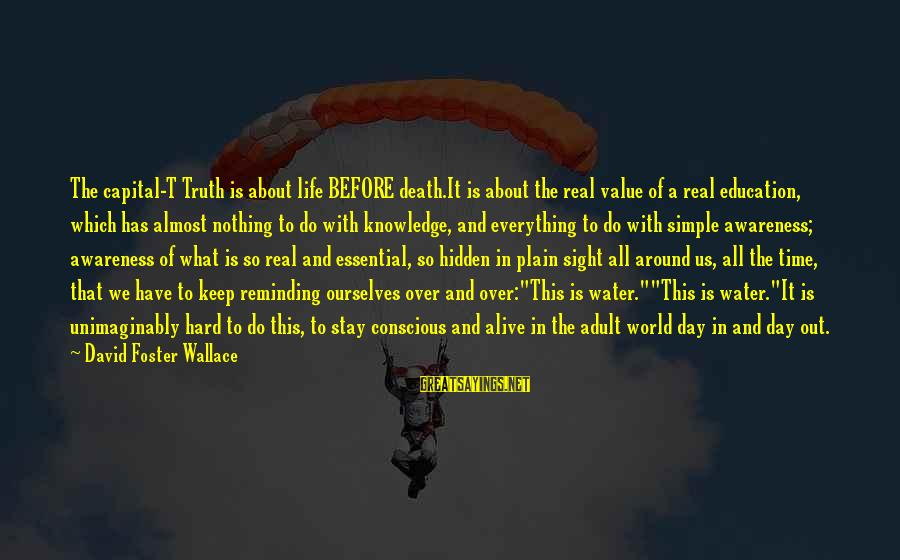 Plain And Simple Sayings By David Foster Wallace: The capital-T Truth is about life BEFORE death.It is about the real value of a