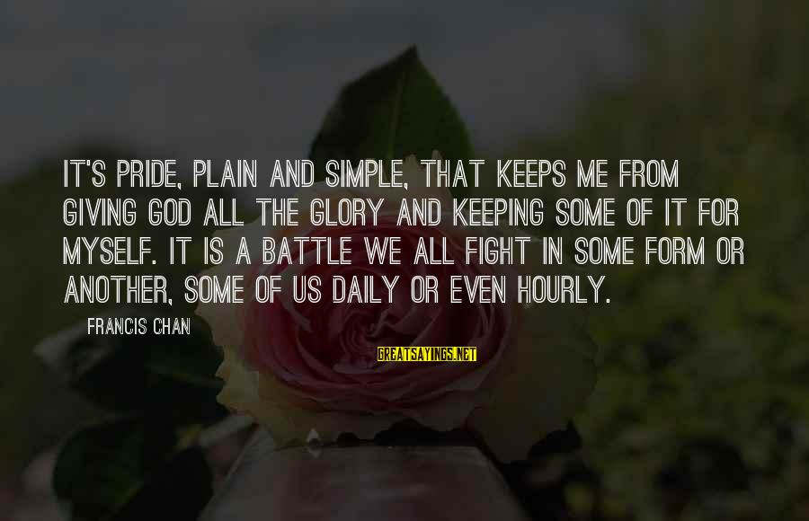 Plain And Simple Sayings By Francis Chan: It's pride, plain and simple, that keeps me from giving God all the glory and