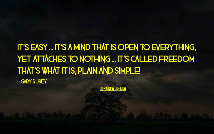 Plain And Simple Sayings By Gary Busey: It's easy ... it's a mind that is open to everything, yet attaches to nothing