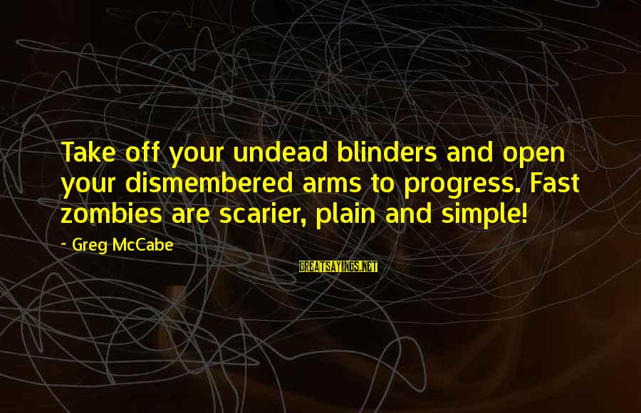 Plain And Simple Sayings By Greg McCabe: Take off your undead blinders and open your dismembered arms to progress. Fast zombies are