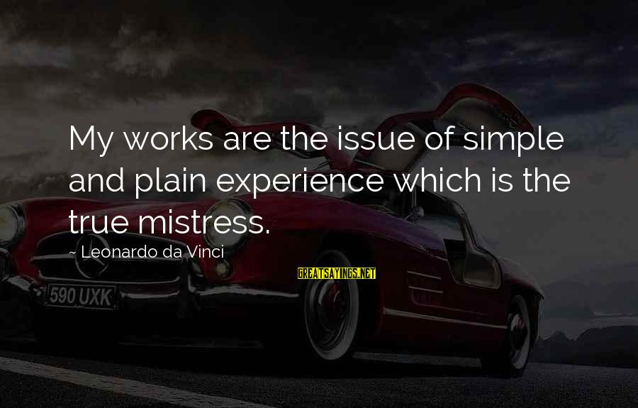 Plain And Simple Sayings By Leonardo Da Vinci: My works are the issue of simple and plain experience which is the true mistress.