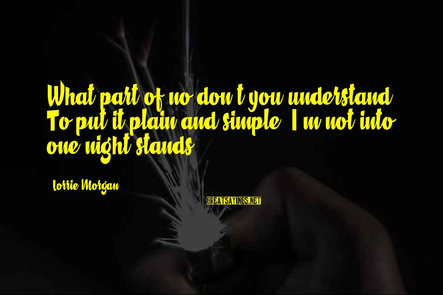 Plain And Simple Sayings By Lorrie Morgan: What part of no don't you understand. To put it plain and simple, I'm not