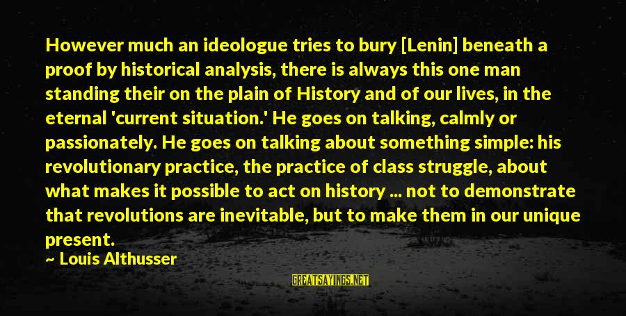 Plain And Simple Sayings By Louis Althusser: However much an ideologue tries to bury [Lenin] beneath a proof by historical analysis, there