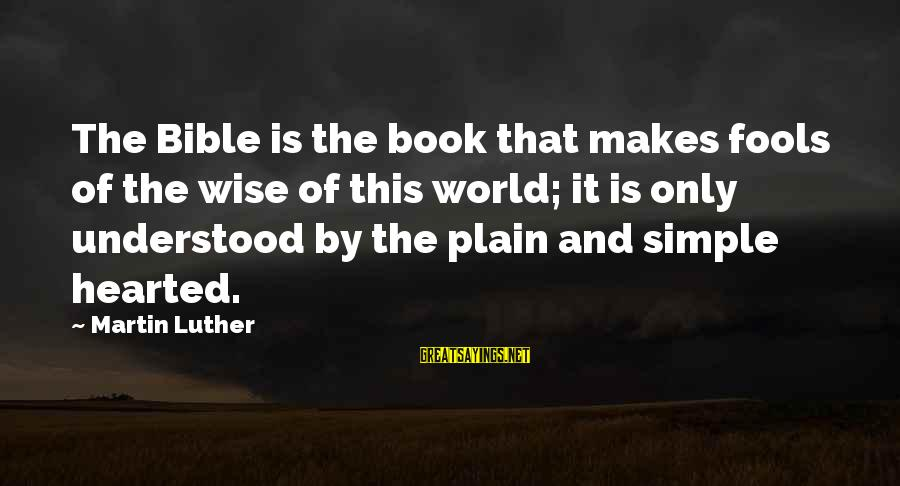 Plain And Simple Sayings By Martin Luther: The Bible is the book that makes fools of the wise of this world; it