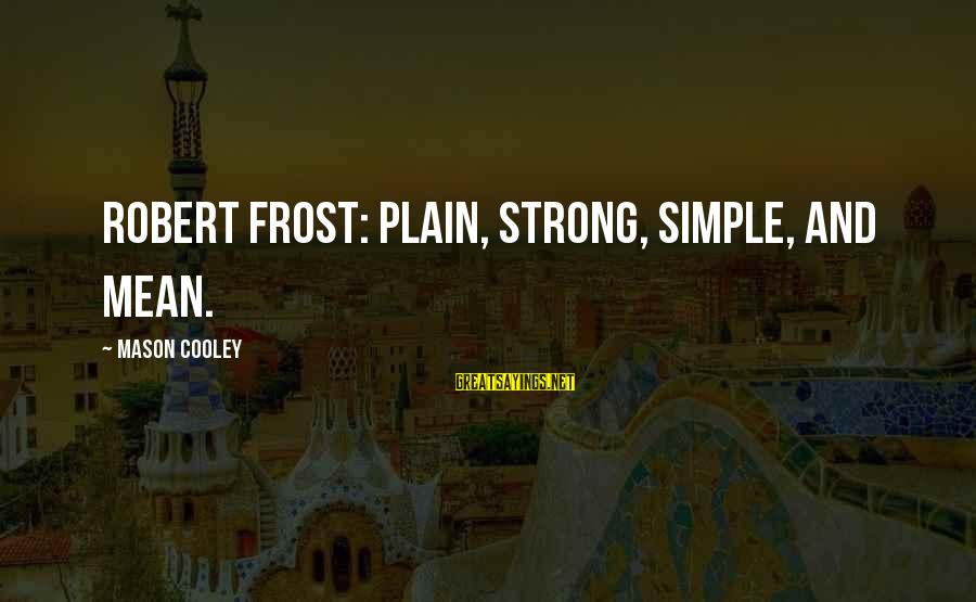 Plain And Simple Sayings By Mason Cooley: Robert Frost: plain, strong, simple, and mean.